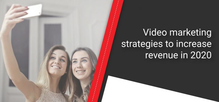 Video marketing strategies to increase revenue in 2020