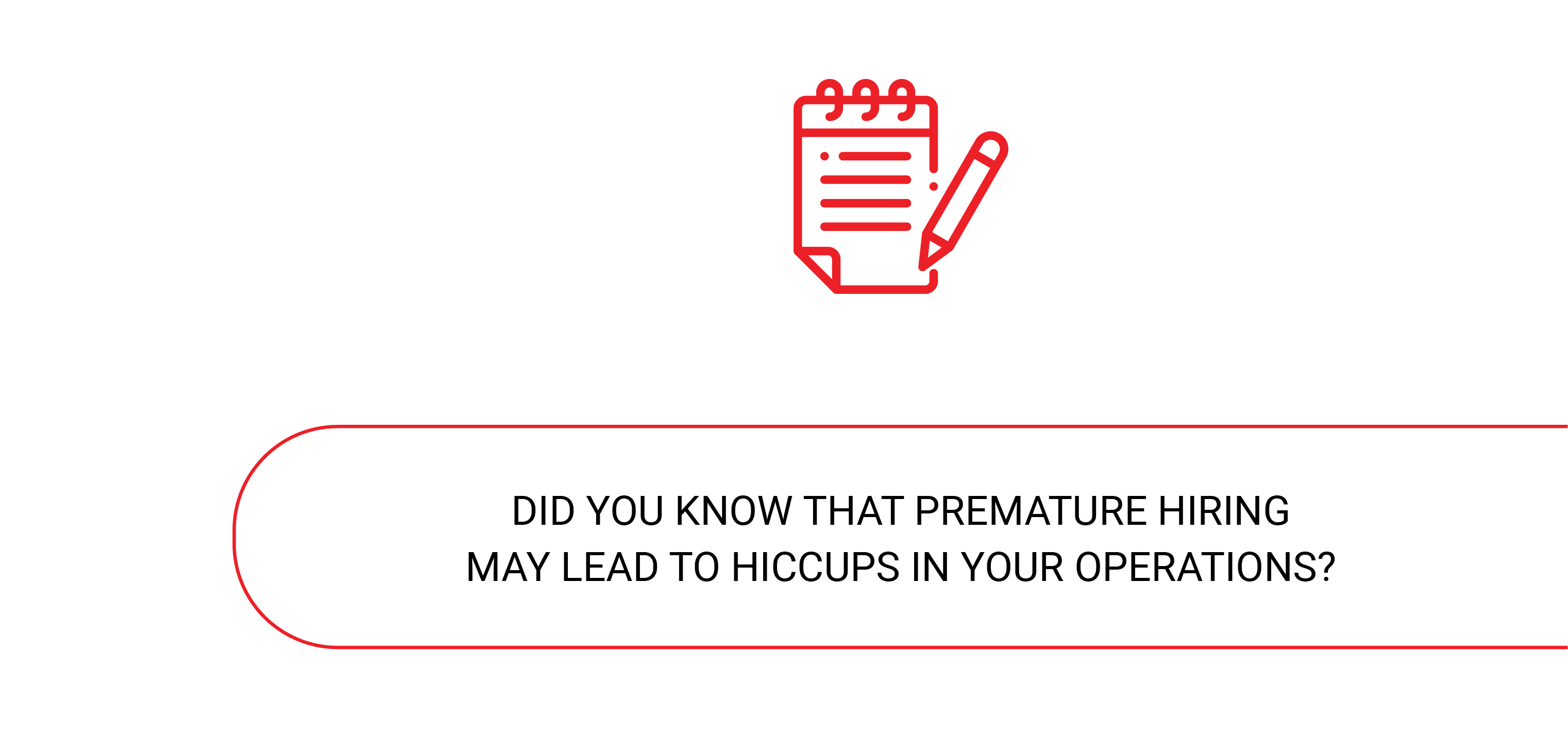 premature hiring may lead to hiccups in your operations